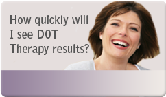 How quickly will I see DOT Therapy results?