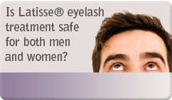 Is Latisse® eyelash treatment safe for both men and women?