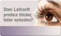 Does Latisse® produce thicker, fuller eyelashes