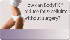How can BodyFX™ reduce fat & cellulite without surgery?