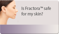 Is Fractora™ safe for my skin? ?